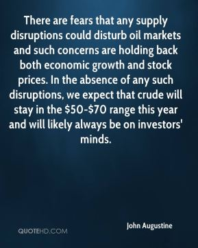 John Augustine  - There are fears that any supply disruptions could disturb oil markets and such concerns are holding back both economic growth and stock prices. In the absence of any such disruptions, we expect that crude will stay in the $50-$70 range this year and will likely always be on investors' minds.