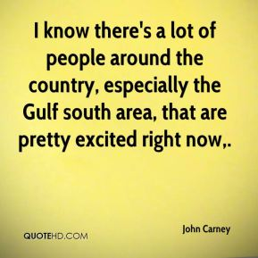 John Carney  - I know there's a lot of people around the country, especially the Gulf south area, that are pretty excited right now.