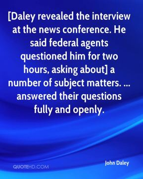 John Daley  - [Daley revealed the interview at the news conference. He said federal agents questioned him for two hours, asking about] a number of subject matters. ... answered their questions fully and openly.