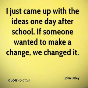 John Daley  - I just came up with the ideas one day after school. If someone wanted to make a change, we changed it.