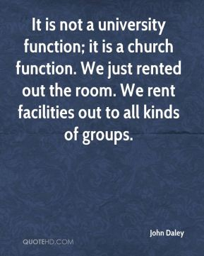 John Daley  - It is not a university function; it is a church function. We just rented out the room. We rent facilities out to all kinds of groups.