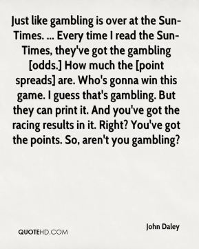 Just like gambling is over at the Sun-Times. ... Every time I read the Sun-Times, they've got the gambling [odds.] How much the [point spreads] are. Who's gonna win this game. I guess that's gambling. But they can print it. And you've got the racing results in it. Right? You've got the points. So, aren't you gambling?