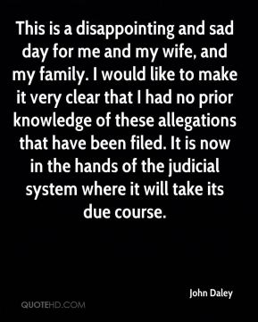 This is a disappointing and sad day for me and my wife, and my family. I would like to make it very clear that I had no prior knowledge of these allegations that have been filed. It is now in the hands of the judicial system where it will take its due course.
