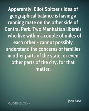 John Faso  - Apparently, Eliot Spitzer's idea of geographical balance is having a running mate on the other side of Central Park. Two Manhattan liberals - who live within a couple of miles of each other - cannot possibly understand the concerns of families in other parts of the state, or even other parts of the city, for that matter.