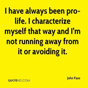 John Faso  - I have always been pro-life. I characterize myself that way and I'm not running away from it or avoiding it.