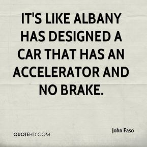 John Faso  - It's like Albany has designed a car that has an accelerator and no brake.