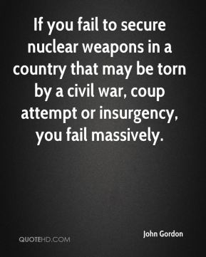 John Gordon  - If you fail to secure nuclear weapons in a country that may be torn by a civil war, coup attempt or insurgency, you fail massively.