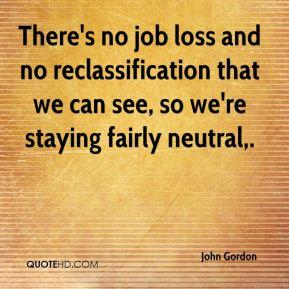John Gordon  - There's no job loss and no reclassification that we can see, so we're staying fairly neutral.