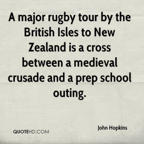 John Hopkins  - A major rugby tour by the British Isles to New Zealand is a cross between a medieval crusade and a prep school outing.