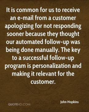 John Hopkins  - It is common for us to receive an e-mail from a customer apologizing for not responding sooner because they thought our automated follow-up was being done manually. The key to a successful follow-up program is personalization and making it relevant for the customer.