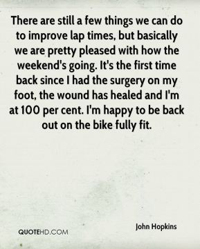 There are still a few things we can do to improve lap times, but basically we are pretty pleased with how the weekend's going. It's the first time back since I had the surgery on my foot, the wound has healed and I'm at 100 per cent. I'm happy to be back out on the bike fully fit.