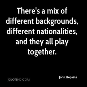John Hopkins  - There's a mix of different backgrounds, different nationalities, and they all play together.