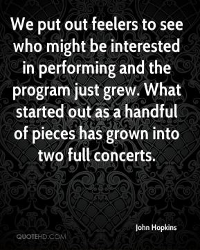 John Hopkins  - We put out feelers to see who might be interested in performing and the program just grew. What started out as a handful of pieces has grown into two full concerts.