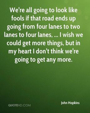We're all going to look like fools if that road ends up going from four lanes to two lanes to four lanes, ... I wish we could get more things, but in my heart I don't think we're going to get any more.