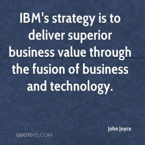 John Joyce  - IBM's strategy is to deliver superior business value through the fusion of business and technology.