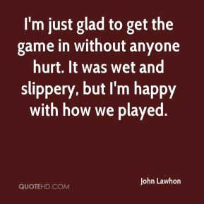 John Lawhon  - I'm just glad to get the game in without anyone hurt. It was wet and slippery, but I'm happy with how we played.