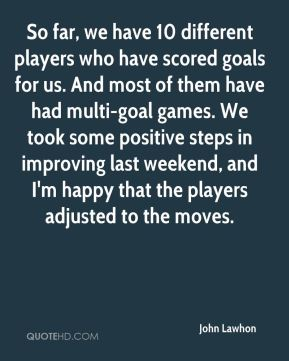 John Lawhon  - So far, we have 10 different players who have scored goals for us. And most of them have had multi-goal games. We took some positive steps in improving last weekend, and I'm happy that the players adjusted to the moves.