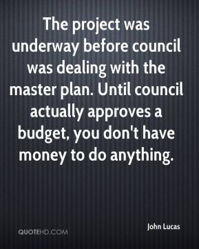 John Lucas  - The project was underway before council was dealing with the master plan. Until council actually approves a budget, you don't have money to do anything.