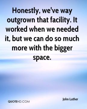 Honestly, we've way outgrown that facility. It worked when we needed it, but we can do so much more with the bigger space.