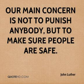 Our main concern is not to punish anybody, but to make sure people are safe.