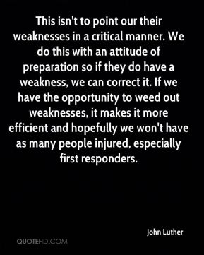 This isn't to point our their weaknesses in a critical manner. We do this with an attitude of preparation so if they do have a weakness, we can correct it. If we have the opportunity to weed out weaknesses, it makes it more efficient and hopefully we won't have as many people injured, especially first responders.