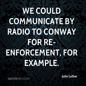 John Luther  - We could communicate by radio to Conway for re-enforcement, for example.