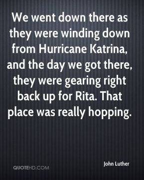 John Luther  - We went down there as they were winding down from Hurricane Katrina, and the day we got there, they were gearing right back up for Rita. That place was really hopping.