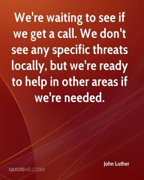 John Luther  - We're waiting to see if we get a call. We don't see any specific threats locally, but we're ready to help in other areas if we're needed.