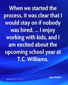John Porter  - When we started the process, it was clear that I would stay on if nobody was hired, ... I enjoy working with kids, and I am excited about the upcoming school year at T.C. Williams.