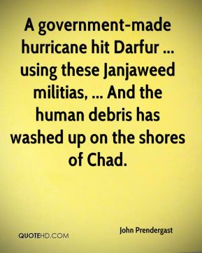 John Prendergast  - A government-made hurricane hit Darfur ... using these Janjaweed militias, ... And the human debris has washed up on the shores of Chad.