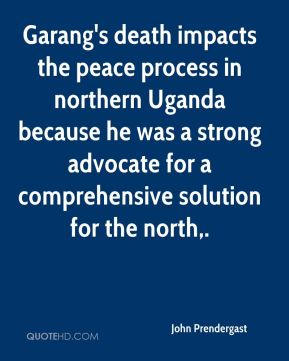 John Prendergast  - Garang's death impacts the peace process in northern Uganda because he was a strong advocate for a comprehensive solution for the north.
