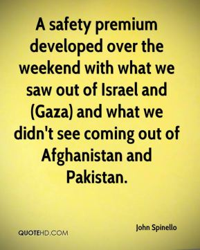 A safety premium developed over the weekend with what we saw out of Israel and (Gaza) and what we didn't see coming out of Afghanistan and Pakistan.