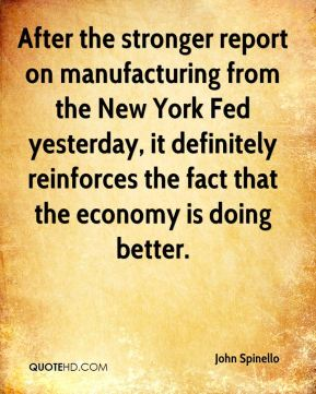 John Spinello  - After the stronger report on manufacturing from the New York Fed yesterday, it definitely reinforces the fact that the economy is doing better.