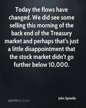 Today the flows have changed. We did see some selling this morning of the back end of the Treasury market and perhaps that's just a little disappointment that the stock market didn't go further below 10,000.