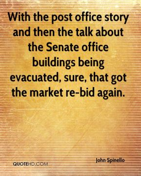 John Spinello  - With the post office story and then the talk about the Senate office buildings being evacuated, sure, that got the market re-bid again.