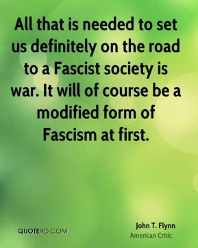 John T. Flynn - All that is needed to set us definitely on the road to a Fascist society is war. It will of course be a modified form of Fascism at first.