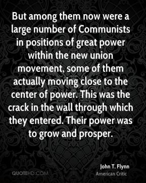 John T. Flynn - But among them now were a large number of Communists in positions of great power within the new union movement, some of them actually moving close to the center of power. This was the crack in the wall through which they entered. Their power was to grow and prosper.