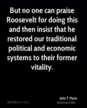John T. Flynn - But no one can praise Roosevelt for doing this and then insist that he restored our traditional political and economic systems to their former vitality.