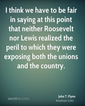 John T. Flynn - I think we have to be fair in saying at this point that neither Roosevelt nor Lewis realized the peril to which they were exposing both the unions and the country.