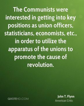 John T. Flynn - The Communists were interested in getting into key positions as union officers, statisticians, economists, etc., in order to utilize the apparatus of the unions to promote the cause of revolution.