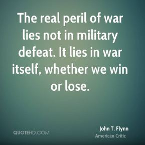 John T. Flynn - The real peril of war lies not in military defeat. It lies in war itself, whether we win or lose.