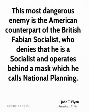 John T. Flynn - This most dangerous enemy is the American counterpart of the British Fabian Socialist, who denies that he is a Socialist and operates behind a mask which he calls National Planning.