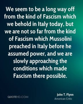 John T. Flynn - We seem to be a long way off from the kind of Fascism which we behold in Italy today, but we are not so far from the kind of Fascism which Mussolini preached in Italy before he assumed power, and we are slowly approaching the conditions which made Fascism there possible.
