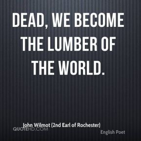 Dead, we become the lumber of the world.
