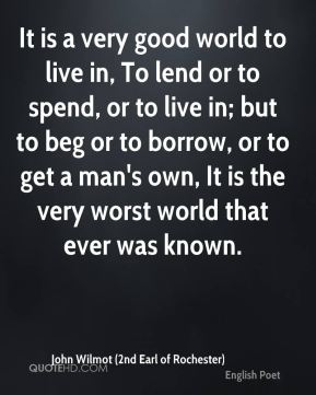 It is a very good world to live in, To lend or to spend, or to live in; but to beg or to borrow, or to get a man's own, It is the very worst world that ever was known.