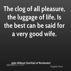 The clog of all pleasure, the luggage of life, Is the best can be said for a very good wife.
