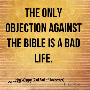 John Wilmot (2nd Earl of Rochester)  - The only objection against the Bible is a bad life.
