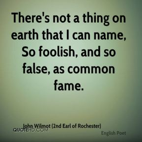 John Wilmot (2nd Earl of Rochester)  - There's not a thing on earth that I can name, So foolish, and so false, as common fame.