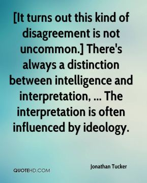 [It turns out this kind of disagreement is not uncommon.] There's always a distinction between intelligence and interpretation, ... The interpretation is often influenced by ideology.