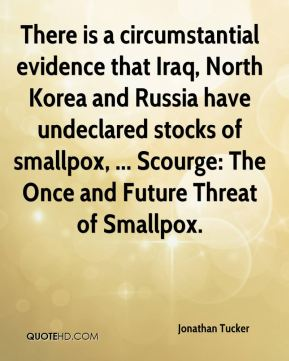 Jonathan Tucker  - There is a circumstantial evidence that Iraq, North Korea and Russia have undeclared stocks of smallpox, ... Scourge: The Once and Future Threat of Smallpox.